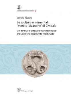 """Le sculture ornamentali """"veneto-bizantine"""" di Cividale. Un itinerario artistico e archeologico tra Oriente e Occidente medievale"""